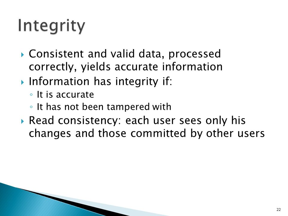 Integrity Consistent and valid data, processed correctly, yields accurate information. Information has integrity if: