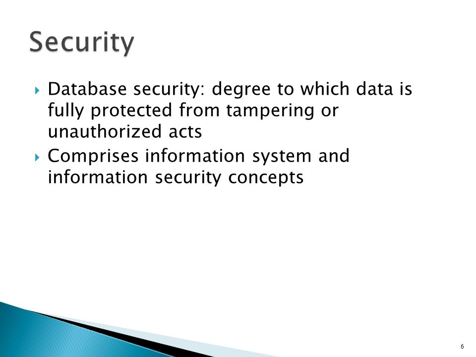 Security Database security: degree to which data is fully protected from tampering or unauthorized acts.