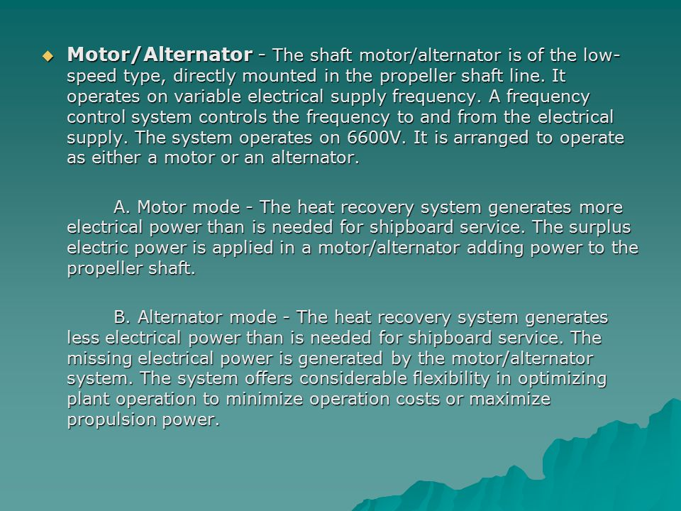 Motor/Alternator - The shaft motor/alternator is of the low-speed type, directly mounted in the propeller shaft line. It operates on variable electrical supply frequency. A frequency control system controls the frequency to and from the electrical supply. The system operates on 6600V. It is arranged to operate as either a motor or an alternator.