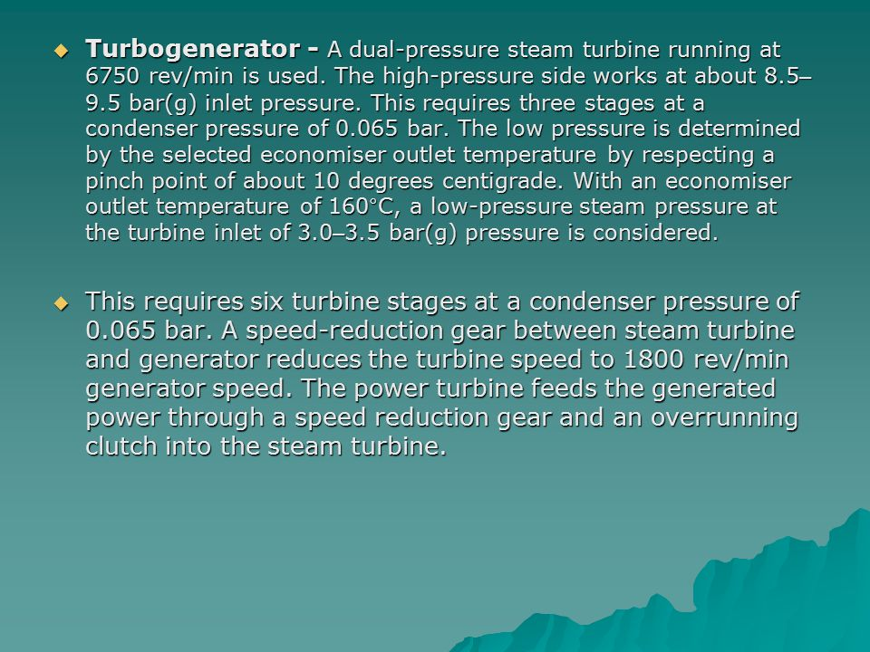 Turbogenerator - A dual-pressure steam turbine running at 6750 rev/min is used. The high-pressure side works at about 8.5–9.5 bar(g) inlet pressure. This requires three stages at a condenser pressure of 0.065 bar. The low pressure is determined by the selected economiser outlet temperature by respecting a pinch point of about 10 degrees centigrade. With an economiser outlet temperature of 160°C, a low-pressure steam pressure at the turbine inlet of 3.0–3.5 bar(g) pressure is considered.