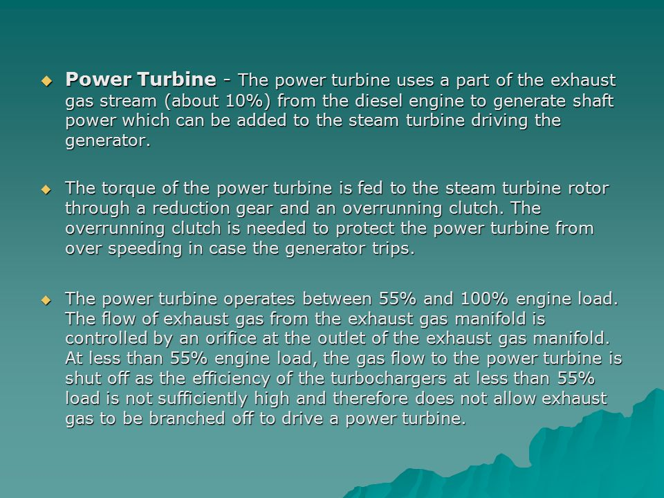 Power Turbine - The power turbine uses a part of the exhaust gas stream (about 10%) from the diesel engine to generate shaft power which can be added to the steam turbine driving the generator.
