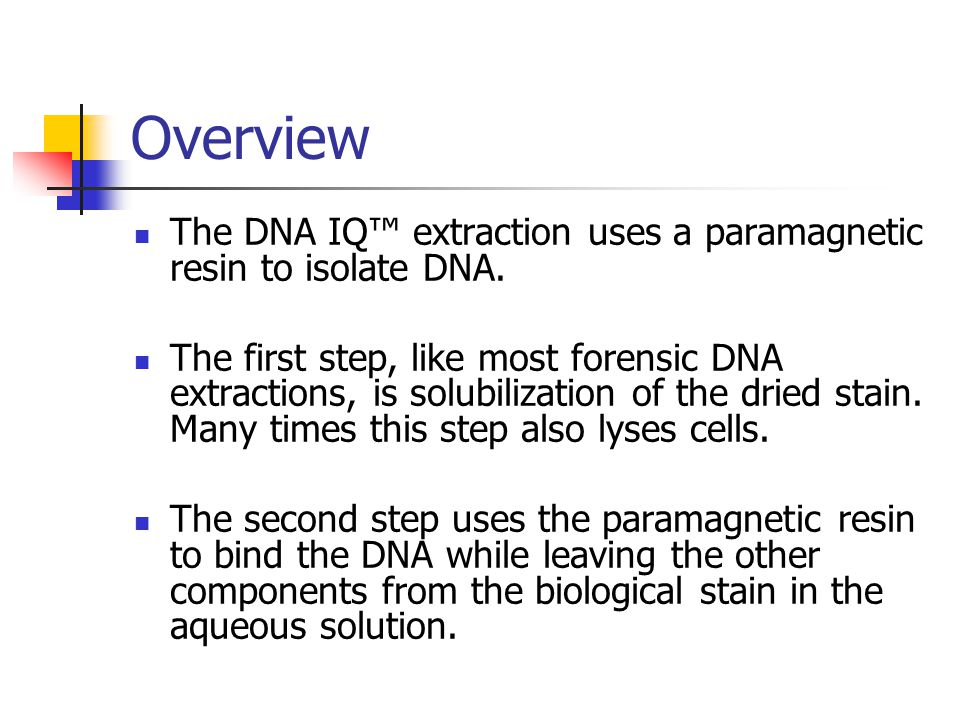 Overview The DNA IQ™ extraction uses a paramagnetic resin to isolate DNA.