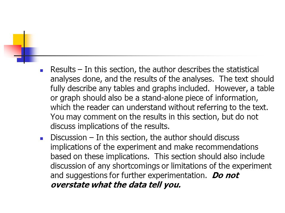 Results – In this section, the author describes the statistical analyses done, and the results of the analyses. The text should fully describe any tables and graphs included. However, a table or graph should also be a stand-alone piece of information, which the reader can understand without referring to the text. You may comment on the results in this section, but do not discuss implications of the results.