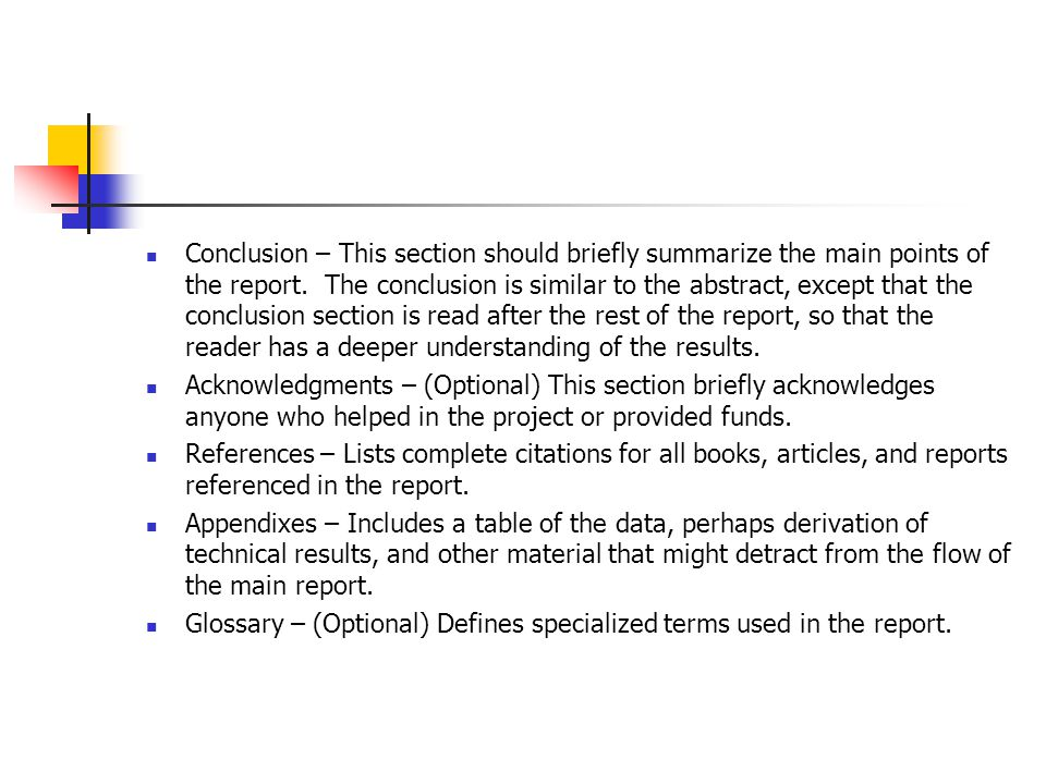 Conclusion – This section should briefly summarize the main points of the report. The conclusion is similar to the abstract, except that the conclusion section is read after the rest of the report, so that the reader has a deeper understanding of the results.