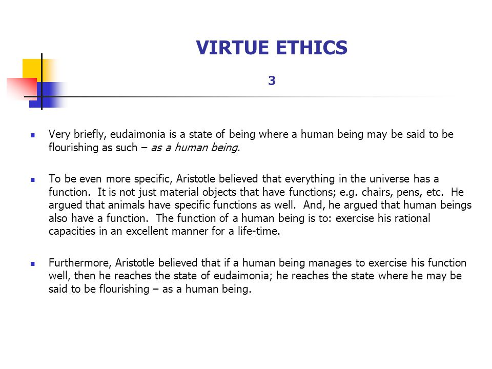 VIRTUE ETHICS 3 Very briefly, eudaimonia is a state of being where a human being may be said to be flourishing as such – as a human being.
