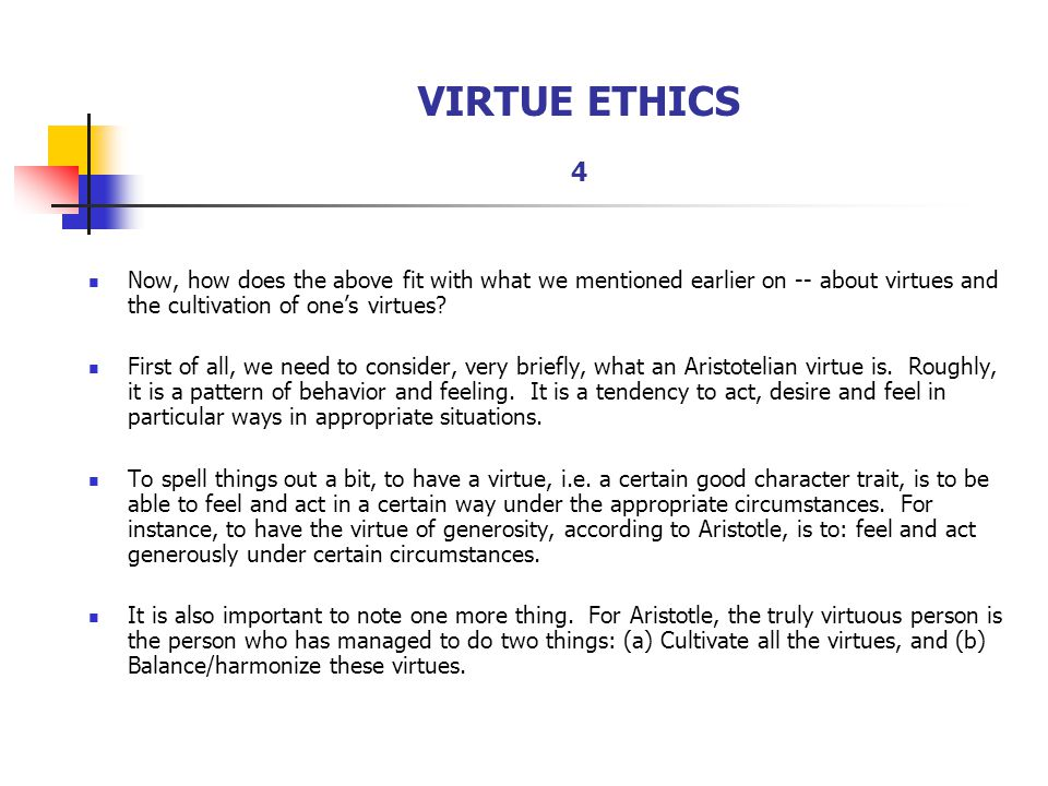 VIRTUE ETHICS 4 Now, how does the above fit with what we mentioned earlier on -- about virtues and the cultivation of one's virtues
