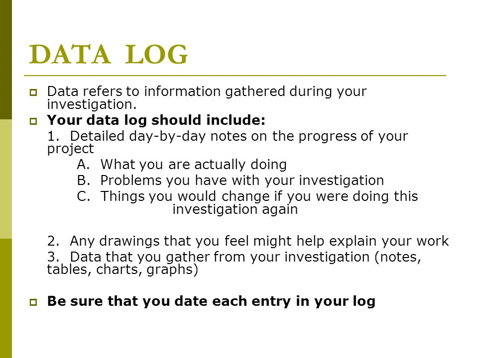 DATA LOG Data refers to information gathered during your investigation. Your data log should include:
