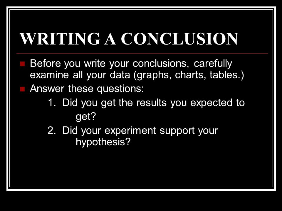 WRITING A CONCLUSION Before you write your conclusions, carefully examine all your data (graphs, charts, tables.)