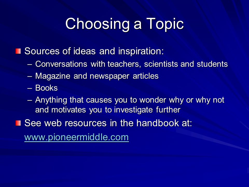 Choosing a Topic Sources of ideas and inspiration: