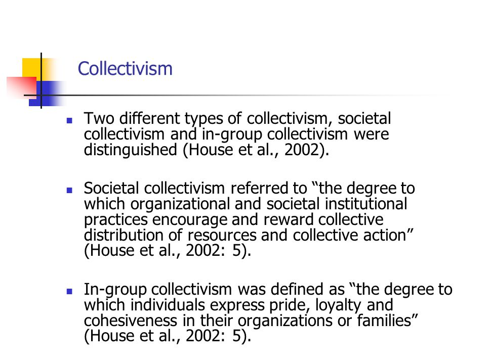Collectivism Two different types of collectivism, societal collectivism and in-group collectivism were distinguished (House et al., 2002).