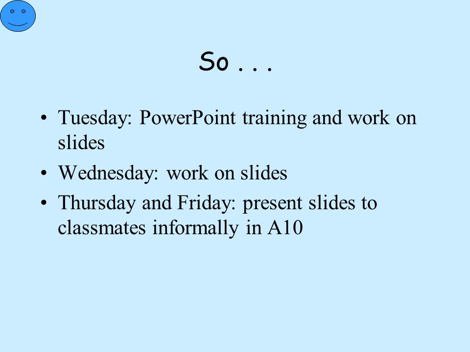 So . . . Tuesday: PowerPoint training and work on slides