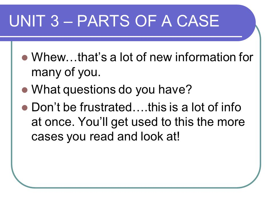 UNIT 3 – PARTS OF A CASE Whew…that's a lot of new information for many of you. What questions do you have