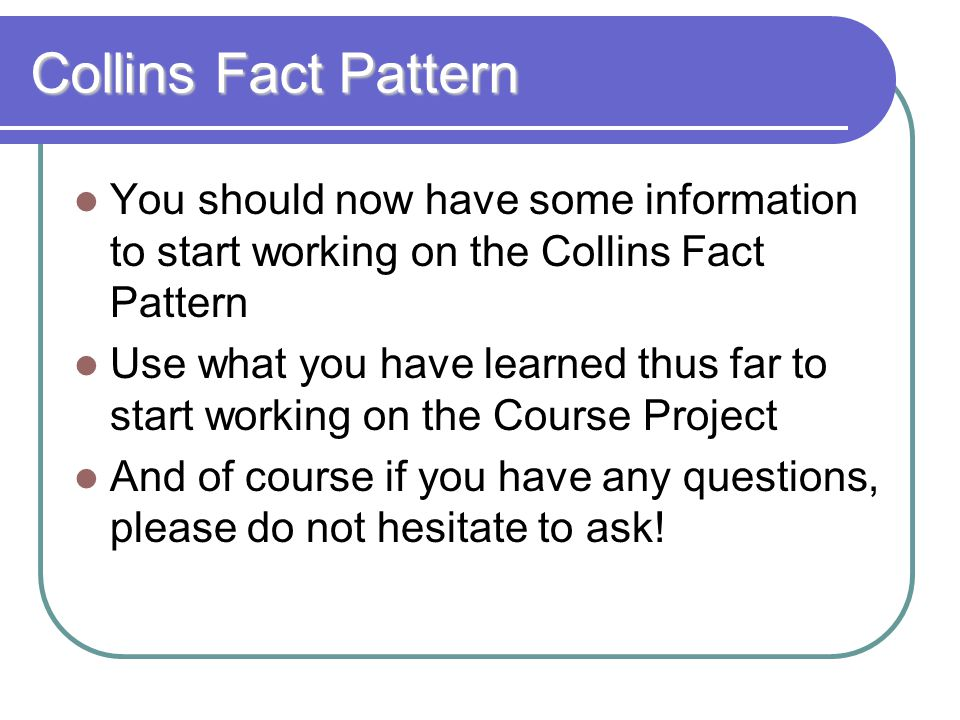 Collins Fact Pattern You should now have some information to start working on the Collins Fact Pattern.