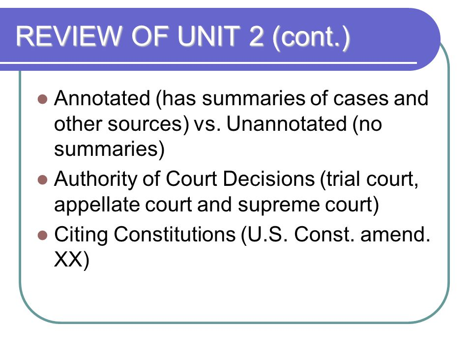 REVIEW OF UNIT 2 (cont.) Annotated (has summaries of cases and other sources) vs. Unannotated (no summaries)