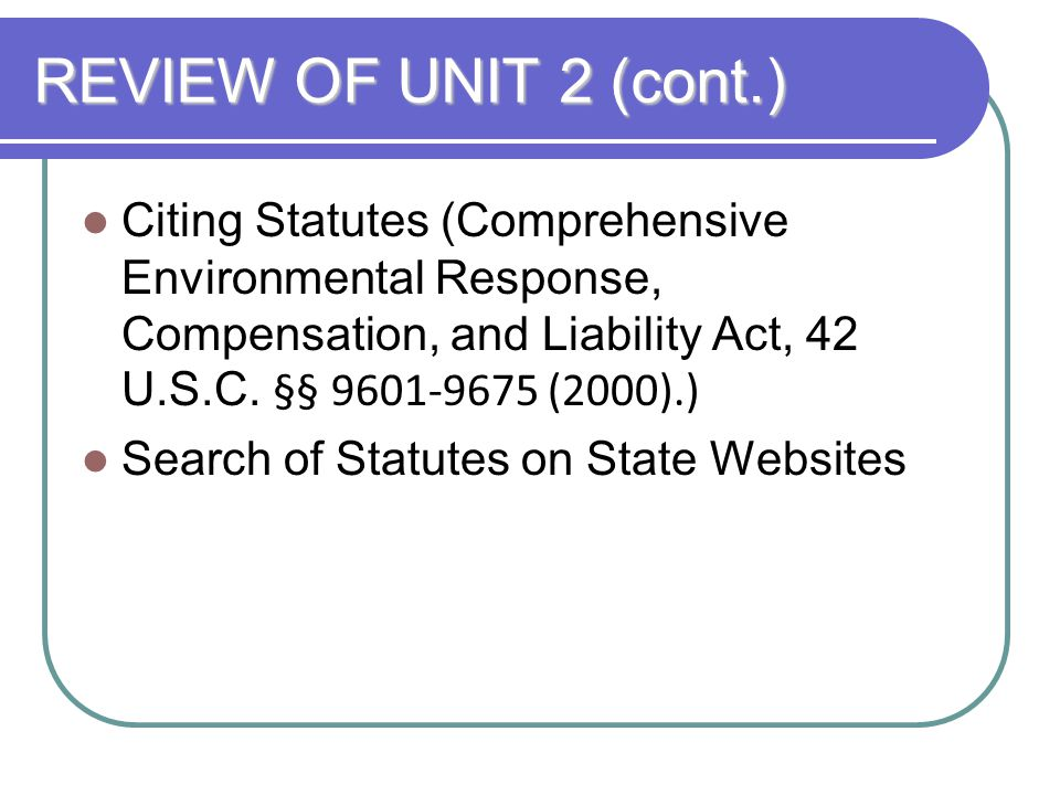 REVIEW OF UNIT 2 (cont.) Citing Statutes (Comprehensive Environmental Response, Compensation, and Liability Act, 42 U.S.C. §§ 9601-9675 (2000).)