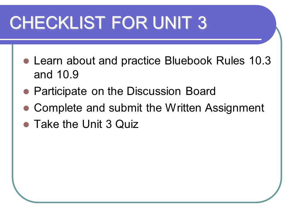 CHECKLIST FOR UNIT 3 Learn about and practice Bluebook Rules 10.3 and 10.9. Participate on the Discussion Board.