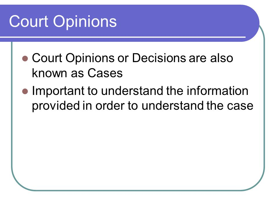 Court Opinions Court Opinions or Decisions are also known as Cases