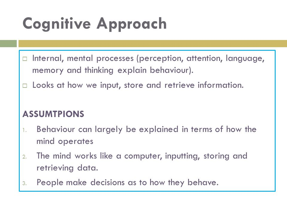 Cognitive Approach Internal, mental processes (perception, attention, language, memory and thinking explain behaviour).