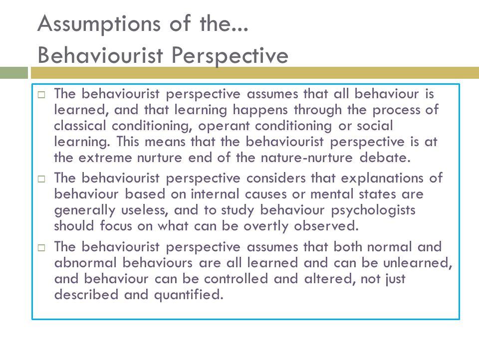 Assumptions of the... Behaviourist Perspective