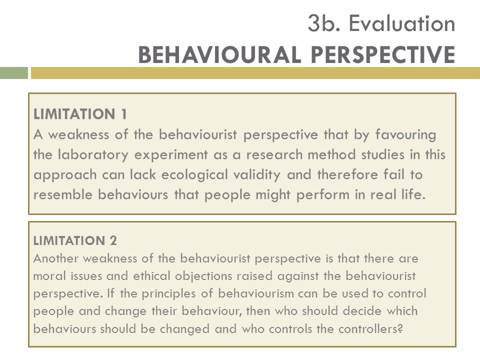 evaluate two strengths and weakness of behaviourist approach Behaviorism refers to a psychological approach which emphasises scientific and objective methods of investigation the behaviorist movement began in 1913 when john watson wrote an article entitled 'psychology as the behaviorist views it'.