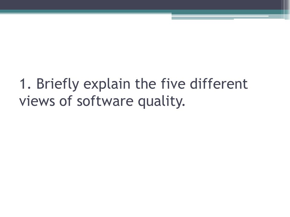 1. Briefly explain the five different views of software quality.