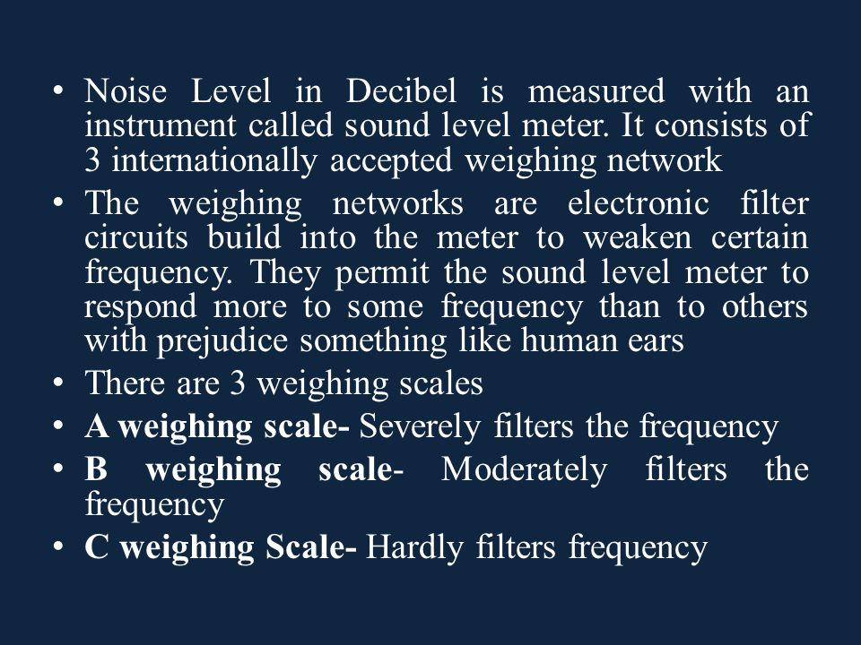 Noise Level in Decibel is measured with an instrument called sound level meter. It consists of 3 internationally accepted weighing network