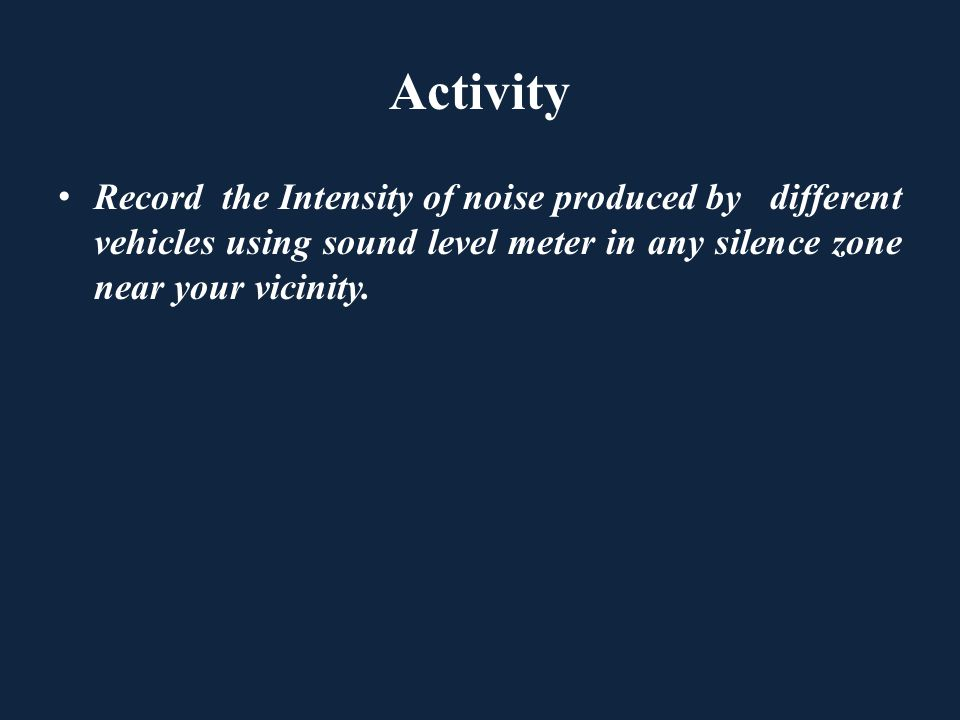 Activity Record the Intensity of noise produced by different vehicles using sound level meter in any silence zone near your vicinity.