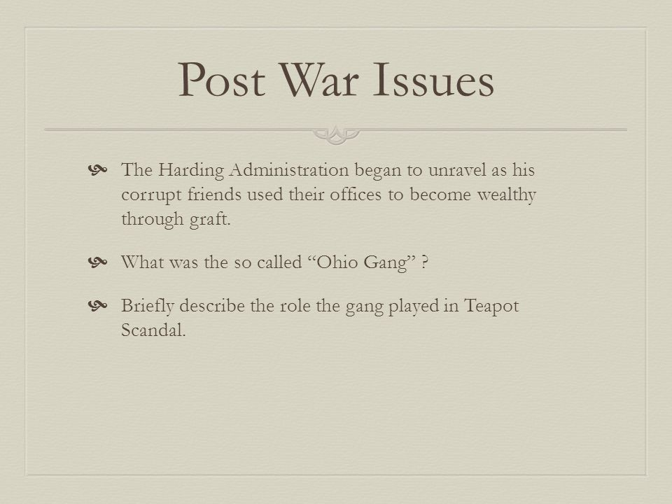 Post War Issues The Harding Administration began to unravel as his corrupt friends used their offices to become wealthy through graft.