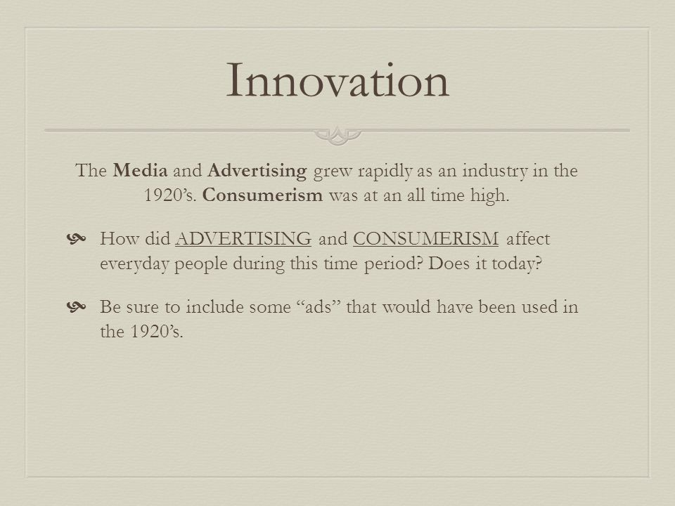 Innovation The Media and Advertising grew rapidly as an industry in the 1920's. Consumerism was at an all time high.
