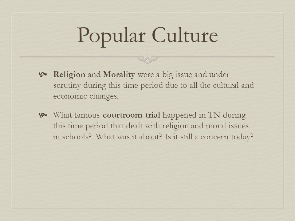Popular Culture Religion and Morality were a big issue and under scrutiny during this time period due to all the cultural and economic changes.