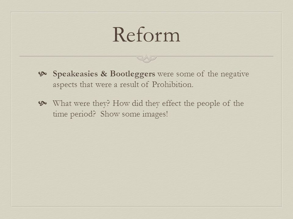 Reform Speakeasies & Bootleggers were some of the negative aspects that were a result of Prohibition.