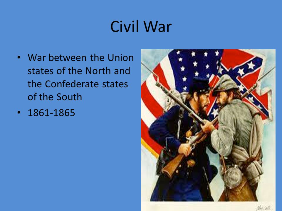 Civil War War between the Union states of the North and the Confederate states of the South.