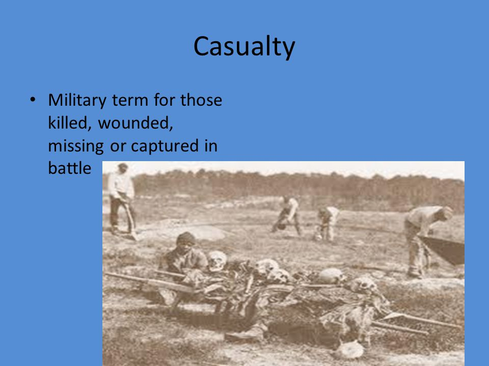 Casualty Military term for those killed, wounded, missing or captured in battle