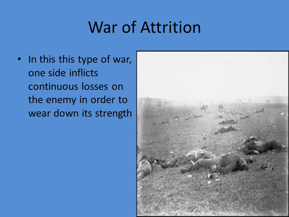 War of Attrition In this this type of war, one side inflicts continuous losses on the enemy in order to wear down its strength.