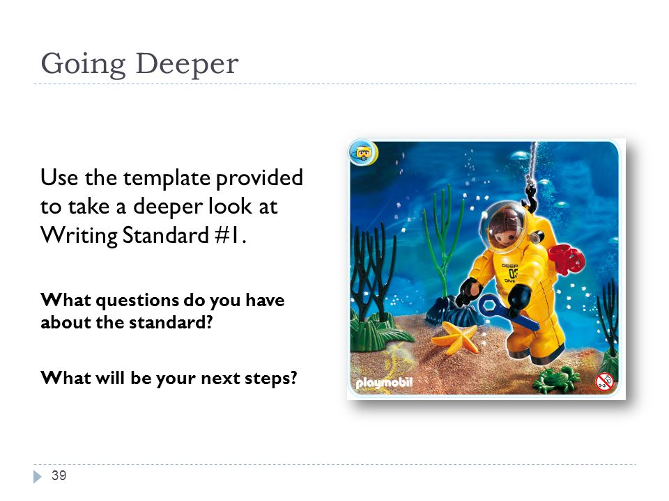Going Deeper Use the template provided to take a deeper look at Writing Standard #1. What questions do you have about the standard
