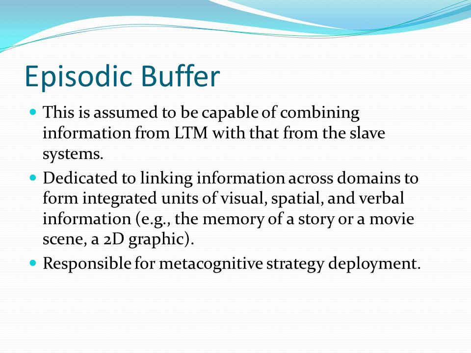 Episodic Buffer This is assumed to be capable of combining information from LTM with that from the slave systems.