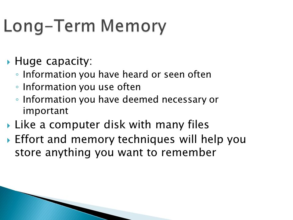 Long-Term Memory Huge capacity: Like a computer disk with many files