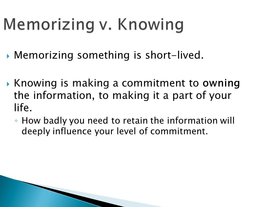 Memorizing v. Knowing Memorizing something is short-lived.