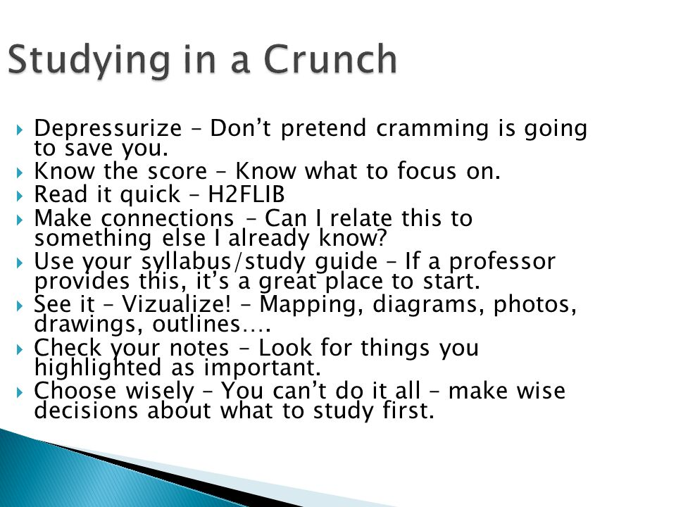 Studying in a Crunch Depressurize – Don't pretend cramming is going to save you. Know the score – Know what to focus on.
