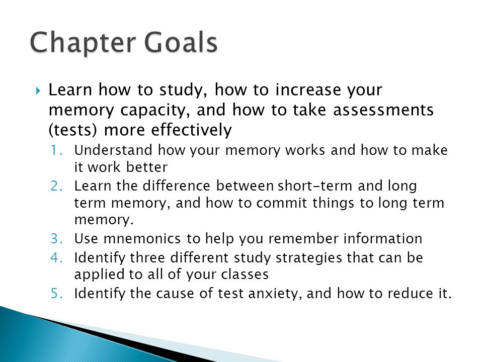 Chapter Goals Learn how to study, how to increase your memory capacity, and how to take assessments (tests) more effectively.