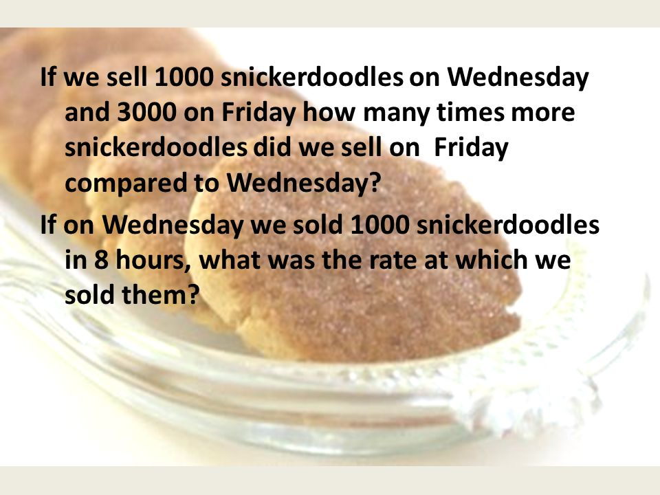 If we sell 1000 snickerdoodles on Wednesday and 3000 on Friday how many times more snickerdoodles did we sell on Friday compared to Wednesday.