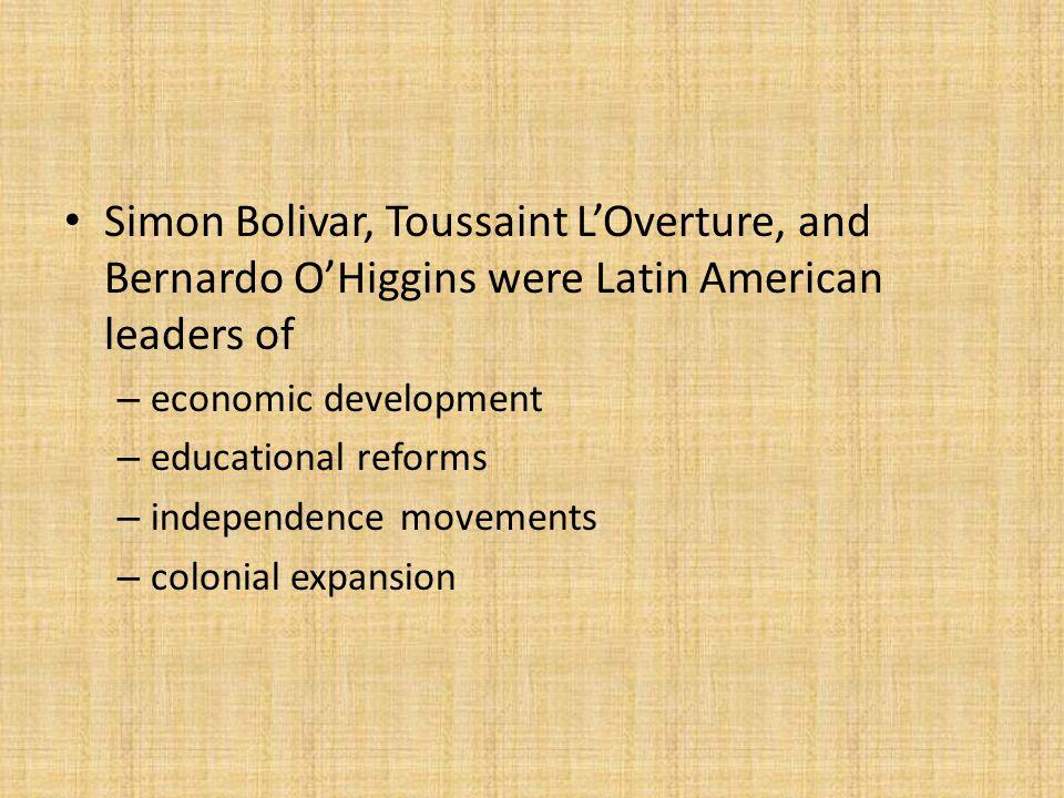 Simon Bolivar, Toussaint L'Overture, and Bernardo O'Higgins were Latin American leaders of