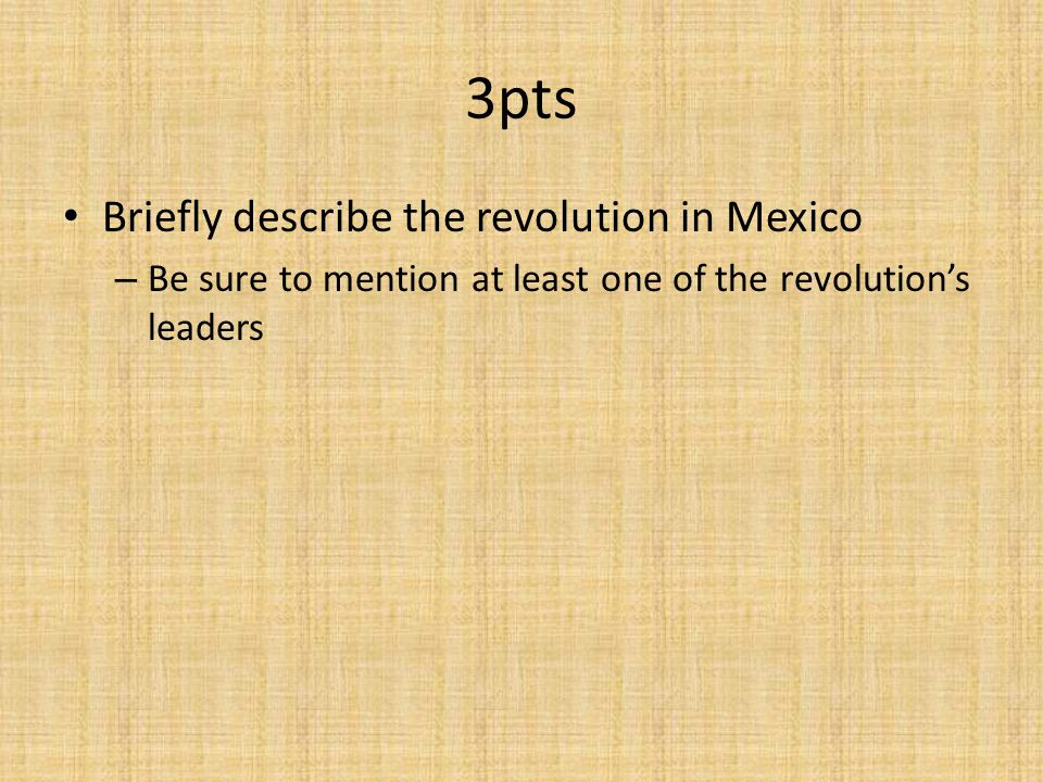 3pts Briefly describe the revolution in Mexico