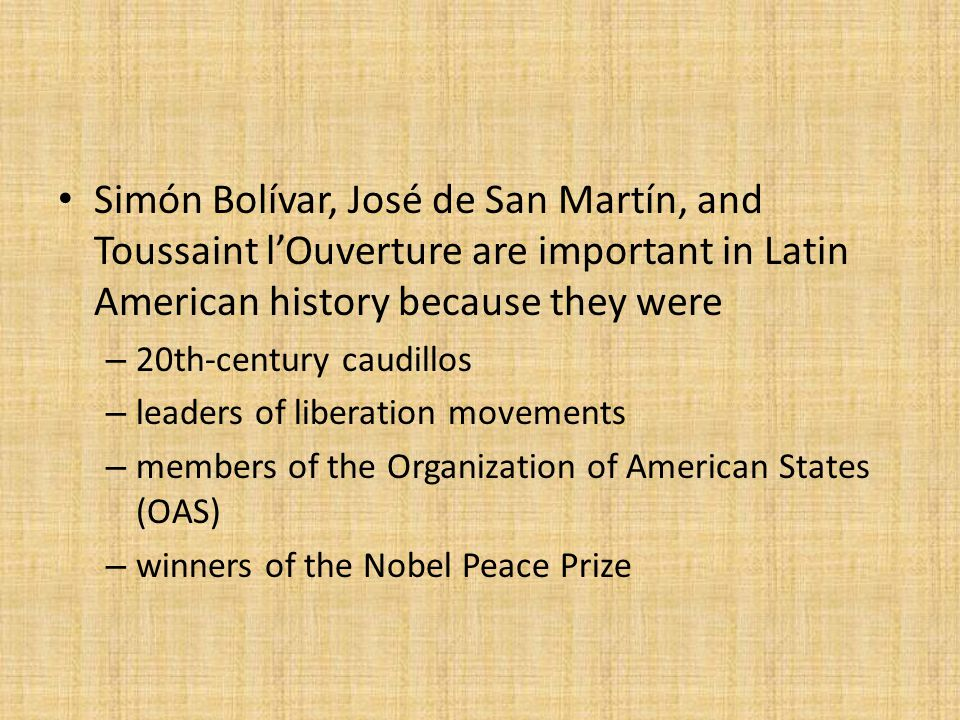 Simón Bolívar, José de San Martín, and Toussaint l'Ouverture are important in Latin American history because they were