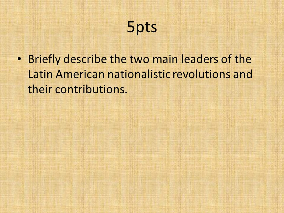 5pts Briefly describe the two main leaders of the Latin American nationalistic revolutions and their contributions.