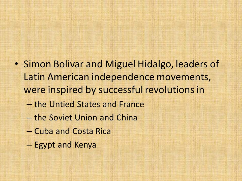 Simon Bolivar and Miguel Hidalgo, leaders of Latin American independence movements, were inspired by successful revolutions in