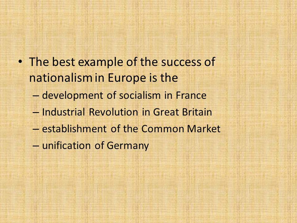 The best example of the success of nationalism in Europe is the