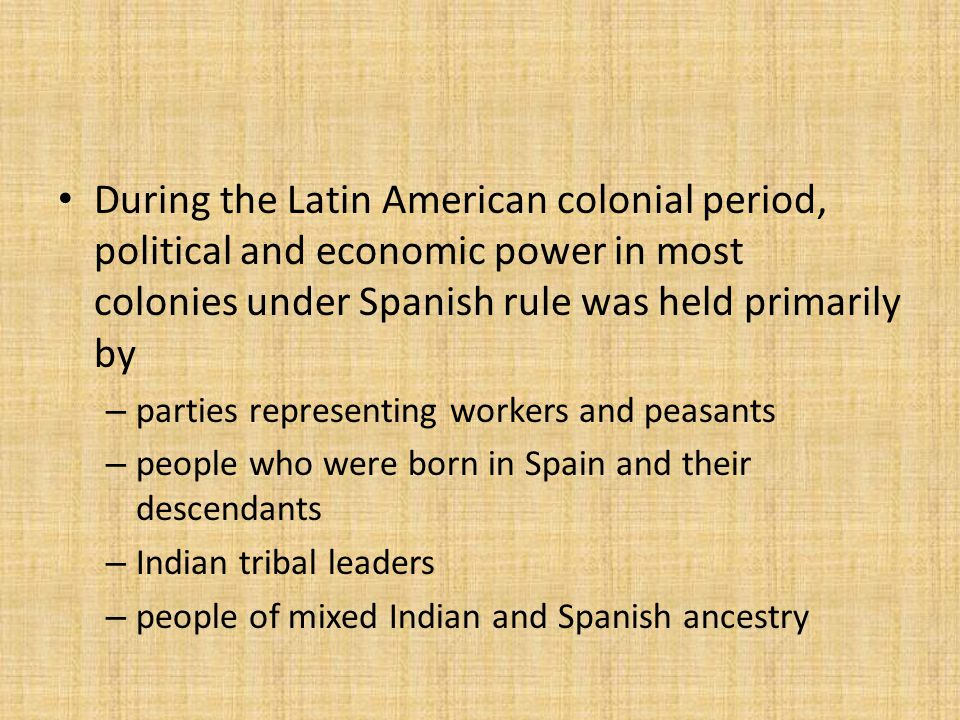 During the Latin American colonial period, political and economic power in most colonies under Spanish rule was held primarily by