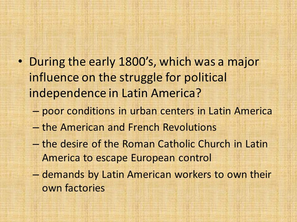 During the early 1800's, which was a major influence on the struggle for political independence in Latin America