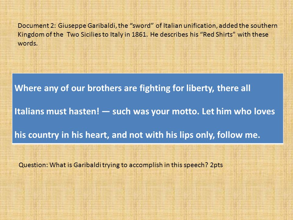 Document 2: Giuseppe Garibaldi, the sword of Italian unification, added the southern Kingdom of the Two Sicilies to Italy in 1861. He describes his Red Shirts with these words.